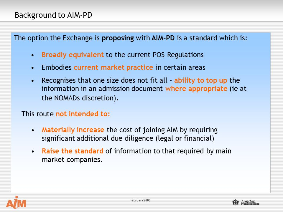 February 2005 Background to AIM-PD The option the Exchange is proposing with AIM-PD is a standard which is: Broadly equivalent to the current POS Regulations Embodies current market practice in certain areas Recognises that one size does not fit all – ability to top up the information in an admission document where appropriate (ie at the NOMADs discretion).