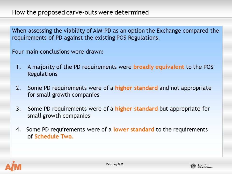 February 2005 How the proposed carve-outs were determined When assessing the viability of AIM–PD as an option the Exchange compared the requirements of PD against the existing POS Regulations.