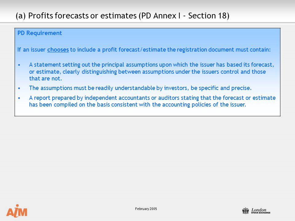 February 2005 PD Requirement If an issuer chooses to include a profit forecast/estimate the registration document must contain: A statement setting out the principal assumptions upon which the issuer has based its forecast, or estimate, clearly distinguishing between assumptions under the issuers control and those that are not.