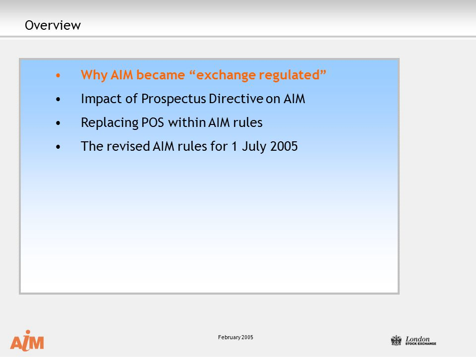 February 2005 Overview Why AIM became exchange regulated Impact of Prospectus Directive on AIM Replacing POS within AIM rules The revised AIM rules for 1 July 2005