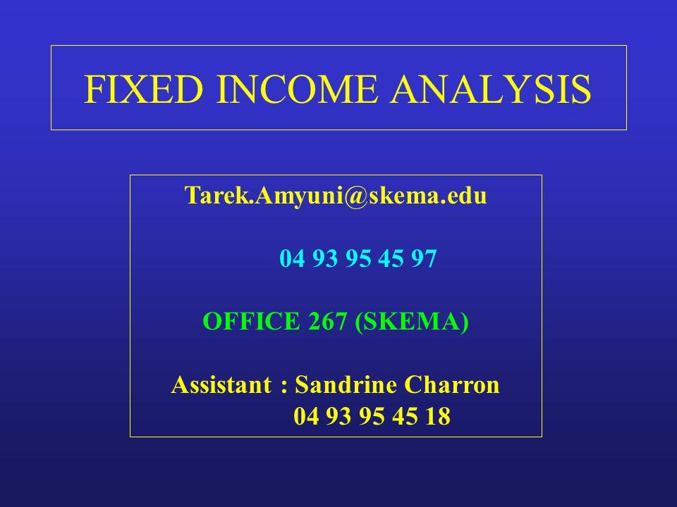 FIXED INCOME ANALYSIS Tarek.Amyuni@skema.edu 04 93 95 45 97 OFFICE 267 (SKEMA) Assistant : Sandrine Charron 04 93 95 45 18