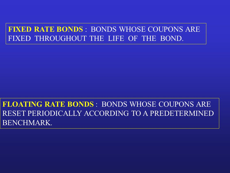 FLOATING RATE BONDS : BONDS WHOSE COUPONS ARE RESET PERIODICALLY ACCORDING TO A PREDETERMINED BENCHMARK. FIXED RATE BONDS : BONDS WHOSE COUPONS ARE FI