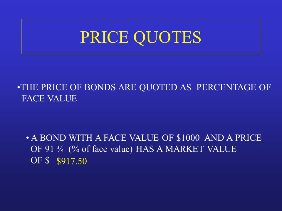 PRICE QUOTES THE PRICE OF BONDS ARE QUOTED AS PERCENTAGE OF FACE VALUE A BOND WITH A FACE VALUE OF $1000 AND A PRICE OF 91 ¾ (% of face value) HAS A M