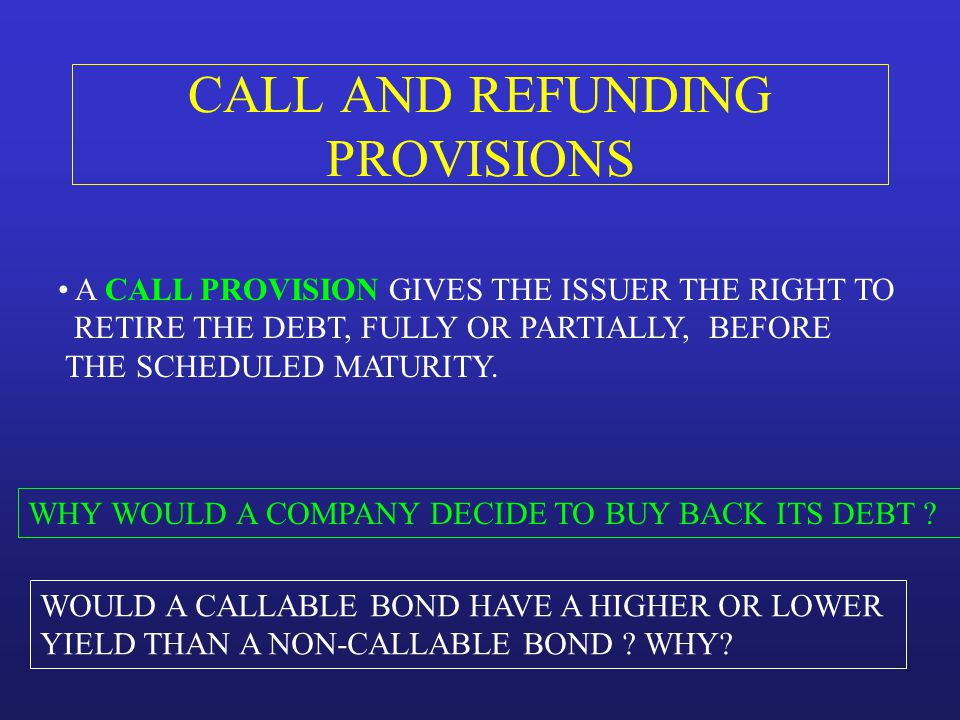 CALL AND REFUNDING PROVISIONS A CALL PROVISION GIVES THE ISSUER THE RIGHT TO RETIRE THE DEBT, FULLY OR PARTIALLY, BEFORE THE SCHEDULED MATURITY. WHY W