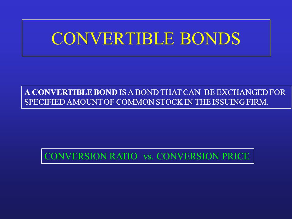 CONVERTIBLE BONDS A CONVERTIBLE BOND IS A BOND THAT CAN BE EXCHANGED FOR SPECIFIED AMOUNT OF COMMON STOCK IN THE ISSUING FIRM. CONVERSION RATIO vs. CO