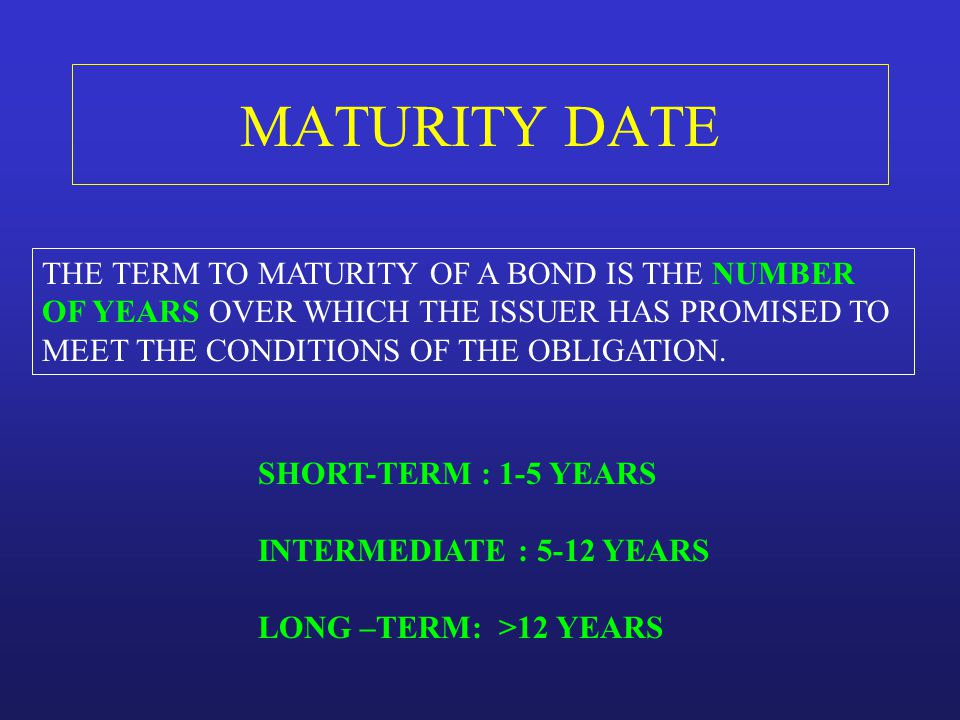 MATURITY DATE THE TERM TO MATURITY OF A BOND IS THE NUMBER OF YEARS OVER WHICH THE ISSUER HAS PROMISED TO MEET THE CONDITIONS OF THE OBLIGATION. SHORT