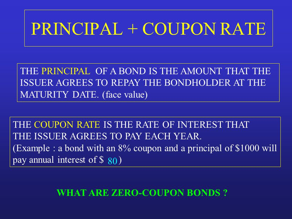 PRINCIPAL + COUPON RATE THE PRINCIPAL OF A BOND IS THE AMOUNT THAT THE ISSUER AGREES TO REPAY THE BONDHOLDER AT THE MATURITY DATE. (face value) THE CO
