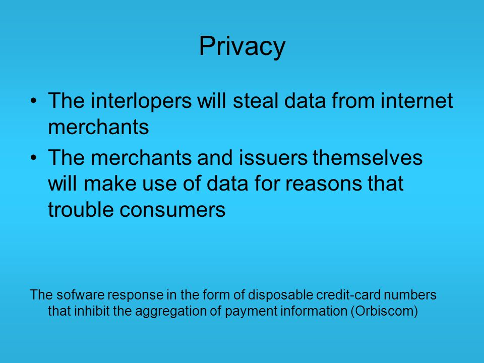 Privacy The interlopers will steal data from internet merchants The merchants and issuers themselves will make use of data for reasons that trouble co