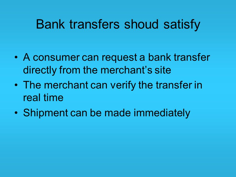 Bank transfers shoud satisfy A consumer can request a bank transfer directly from the merchant's site The merchant can verify the transfer in real tim