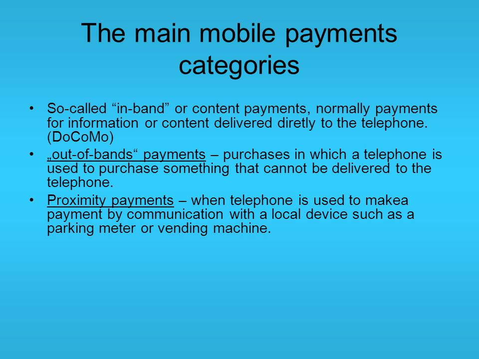 "The main mobile payments categories So-called ""in-band"" or content payments, normally payments for information or content delivered diretly to the tel"