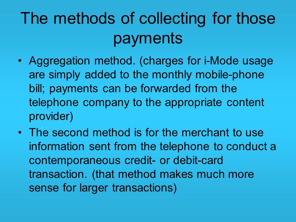 The methods of collecting for those payments Aggregation method. (charges for i-Mode usage are simply added to the monthly mobile-phone bill; payments