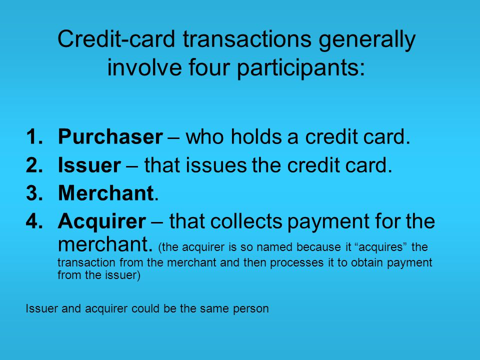Credit-card transactions generally involve four participants: 1.Purchaser – who holds a credit card. 2.Issuer – that issues the credit card. 3.Merchan