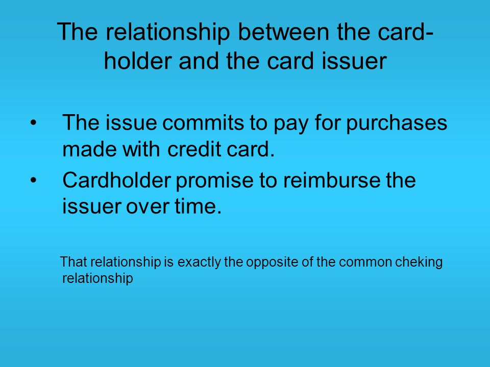 The relationship between the card- holder and the card issuer The issue commits to pay for purchases made with credit card. Cardholder promise to reim