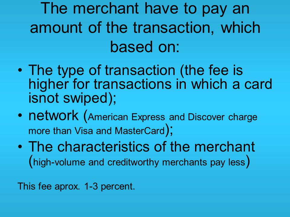 The merchant have to pay an amount of the transaction, which based on: The type of transaction (the fee is higher for transactions in which a card isn