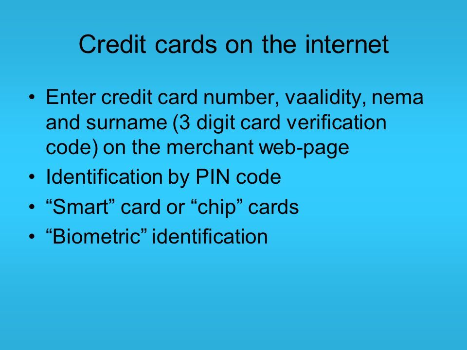 Credit cards on the internet Enter credit card number, vaalidity, nema and surname (3 digit card verification code) on the merchant web-page Identific
