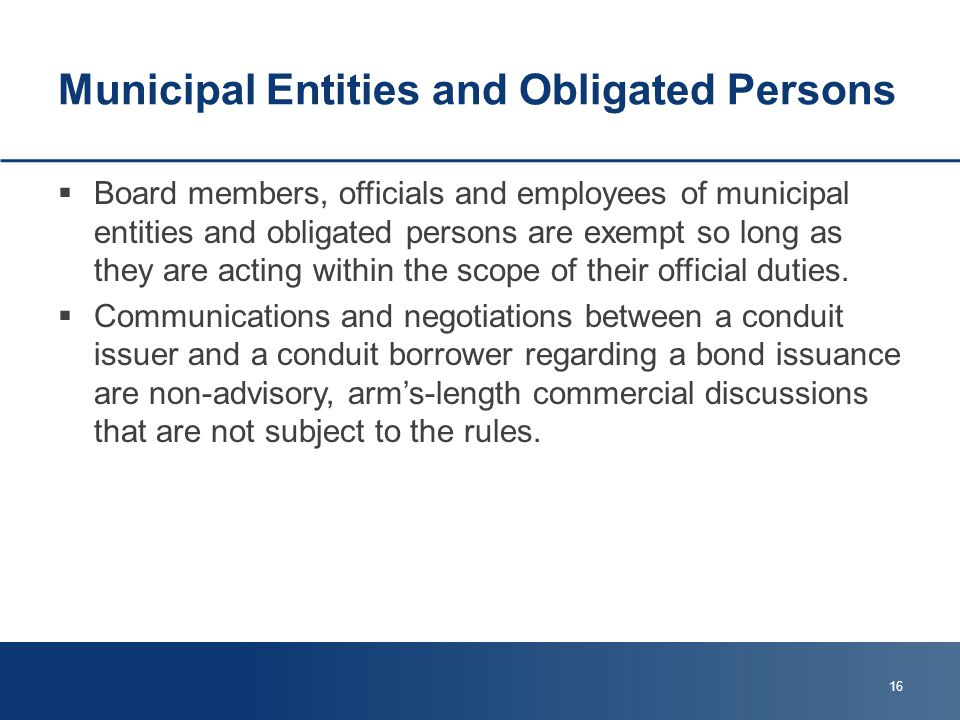 Municipal Entities and Obligated Persons  Board members, officials and employees of municipal entities and obligated persons are exempt so long as they are acting within the scope of their official duties.