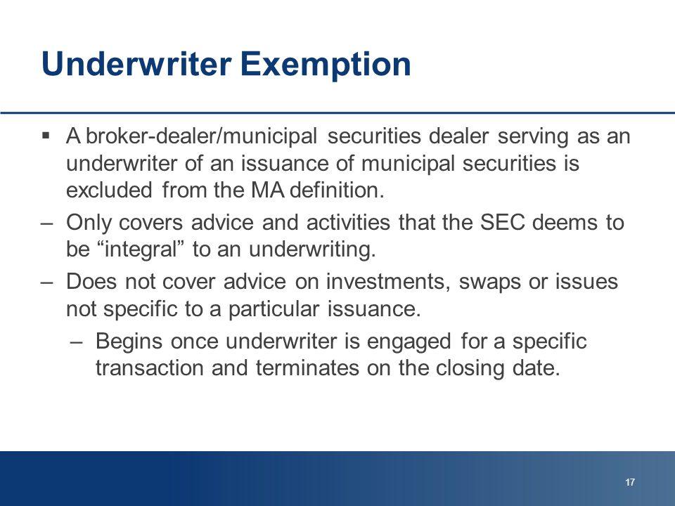 Underwriter Exemption  A broker-dealer/municipal securities dealer serving as an underwriter of an issuance of municipal securities is excluded from the MA definition.