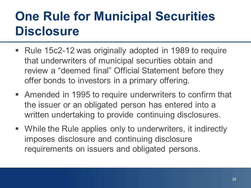 One Rule for Municipal Securities Disclosure  Rule 15c2-12 was originally adopted in 1989 to require that underwriters of municipal securities obtain and review a deemed final Official Statement before they offer bonds to investors in a primary offering.