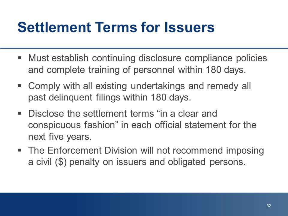 Settlement Terms for Issuers  Must establish continuing disclosure compliance policies and complete training of personnel within 180 days.