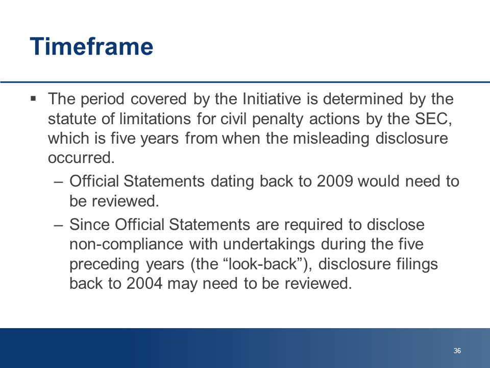 Timeframe  The period covered by the Initiative is determined by the statute of limitations for civil penalty actions by the SEC, which is five years from when the misleading disclosure occurred.