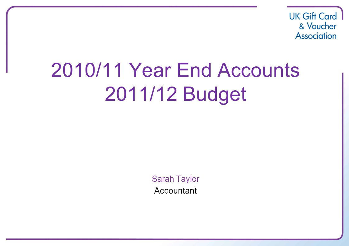 2010/11 Year End Accounts 2011/12 Budget Sarah Taylor Accountant