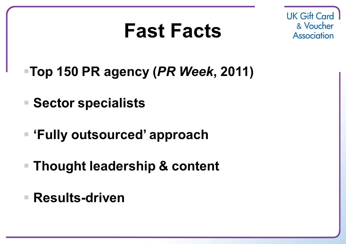  Top 150 PR agency (PR Week, 2011)  Sector specialists  'Fully outsourced' approach  Thought leadership & content  Results-driven Fast Facts
