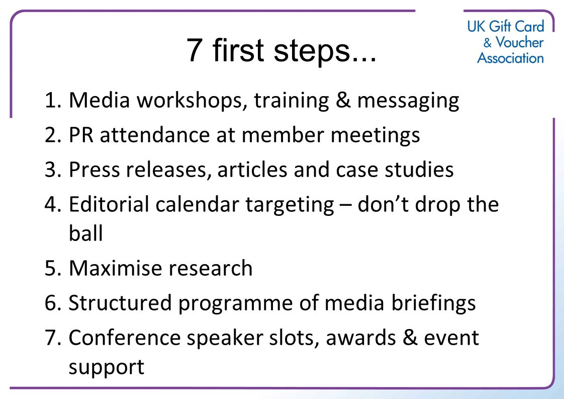 7 first steps... 1.Media workshops, training & messaging 2.PR attendance at member meetings 3.Press releases, articles and case studies 4.Editorial ca