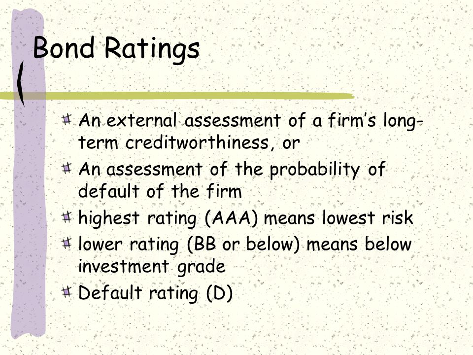 Bond Ratings An external assessment of a firm's long- term creditworthiness, or An assessment of the probability of default of the firm highest rating (AAA) means lowest risk lower rating (BB or below) means below investment grade Default rating (D)
