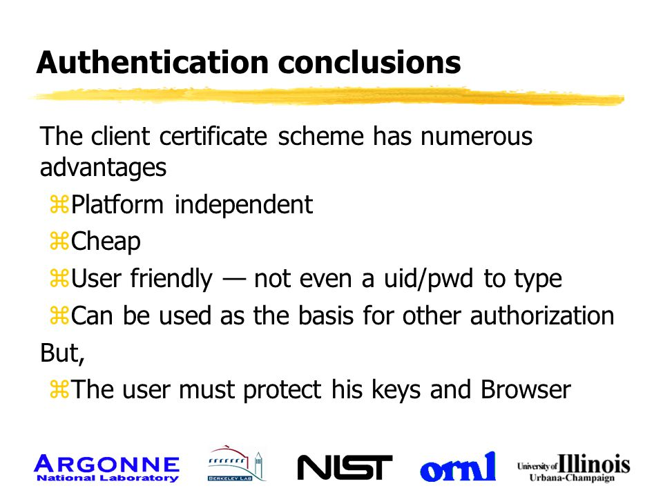 Authentication conclusions The client certificate scheme has numerous advantages zPlatform independent zCheap zUser friendly — not even a uid/pwd to t