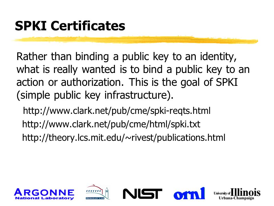 SPKI Certificates Rather than binding a public key to an identity, what is really wanted is to bind a public key to an action or authorization. This i