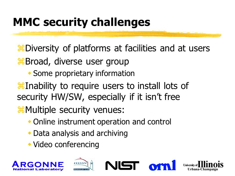 MMC security challenges zDiversity of platforms at facilities and at users zBroad, diverse user group wSome proprietary information zInability to requ