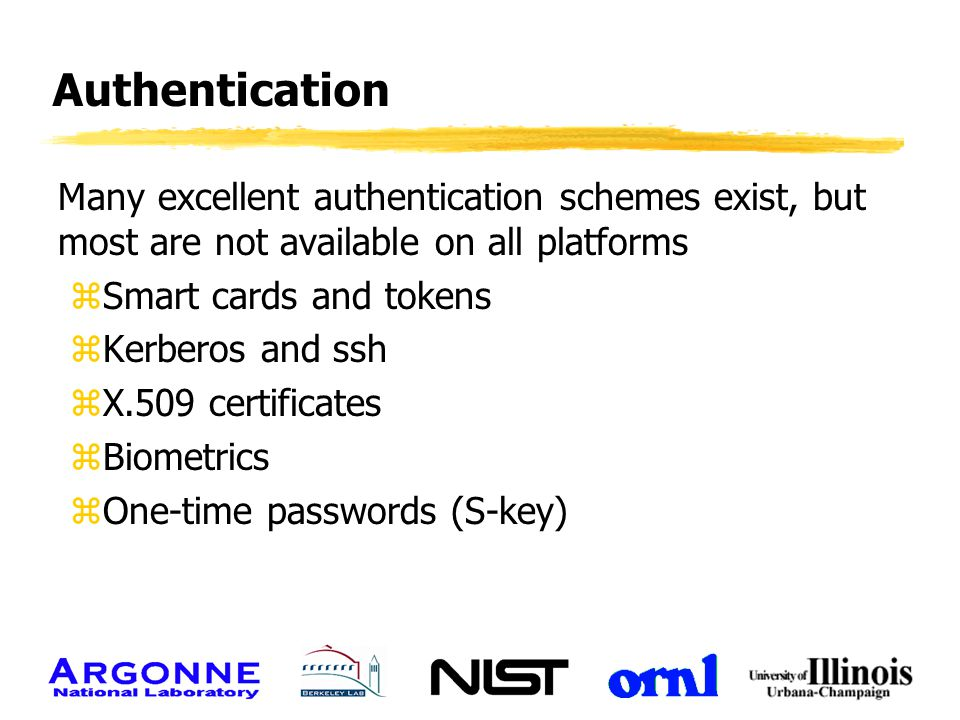 Authentication Many excellent authentication schemes exist, but most are not available on all platforms zSmart cards and tokens zKerberos and ssh zX.5