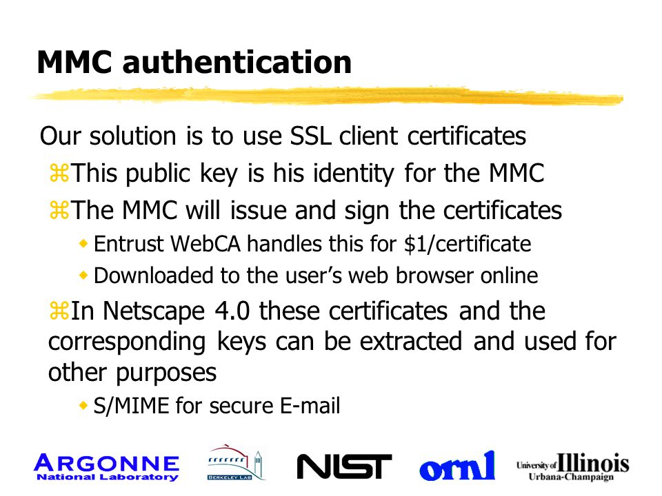 MMC authentication Our solution is to use SSL client certificates zThis public key is his identity for the MMC zThe MMC will issue and sign the certif