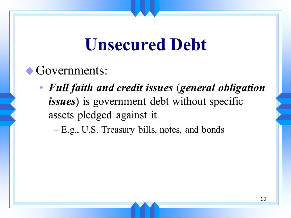 10 Unsecured Debt u Governments: Full faith and credit issues (general obligation issues) is government debt without specific assets pledged against i
