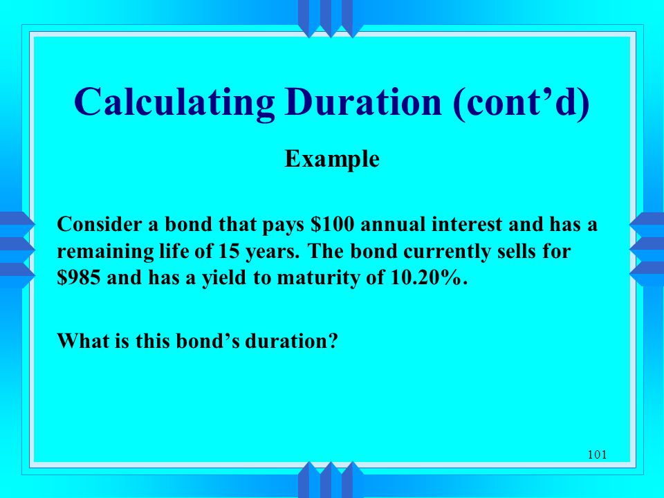 101 Calculating Duration (cont'd) Example Consider a bond that pays $100 annual interest and has a remaining life of 15 years. The bond currently sell