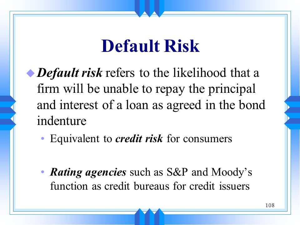 108 Default Risk u Default risk refers to the likelihood that a firm will be unable to repay the principal and interest of a loan as agreed in the bon