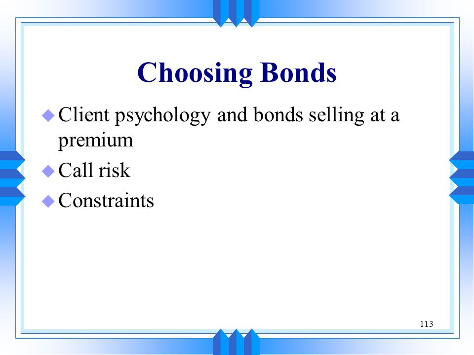 113 Choosing Bonds u Client psychology and bonds selling at a premium u Call risk u Constraints