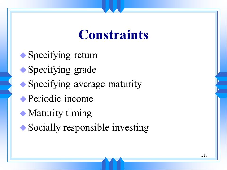 117 Constraints u Specifying return u Specifying grade u Specifying average maturity u Periodic income u Maturity timing u Socially responsible invest
