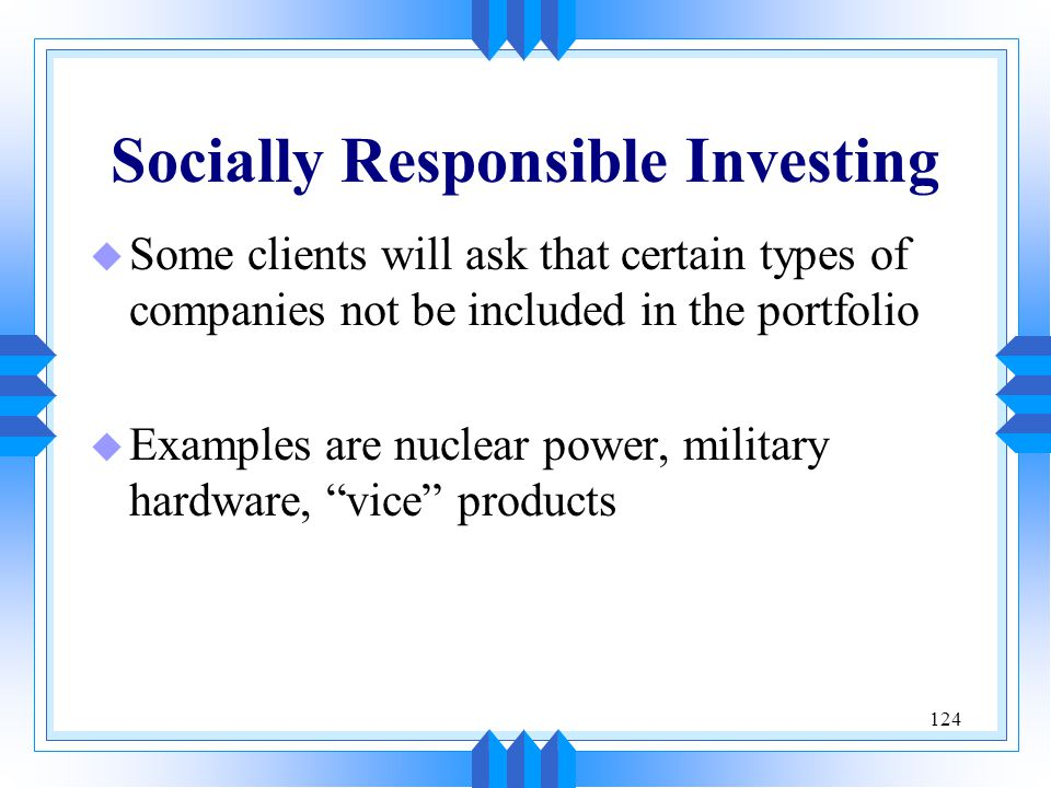 124 Socially Responsible Investing u Some clients will ask that certain types of companies not be included in the portfolio u Examples are nuclear pow