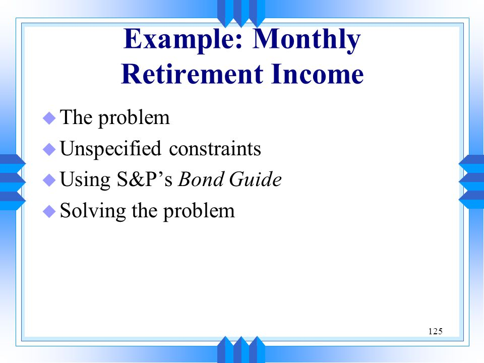125 Example: Monthly Retirement Income u The problem u Unspecified constraints u Using S&P's Bond Guide u Solving the problem