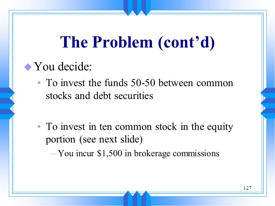 127 The Problem (cont'd) u You decide: To invest the funds 50-50 between common stocks and debt securities To invest in ten common stock in the equity