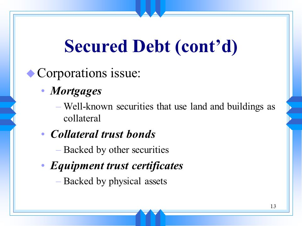 13 Secured Debt (cont'd) u Corporations issue: Mortgages –Well-known securities that use land and buildings as collateral Collateral trust bonds –Back