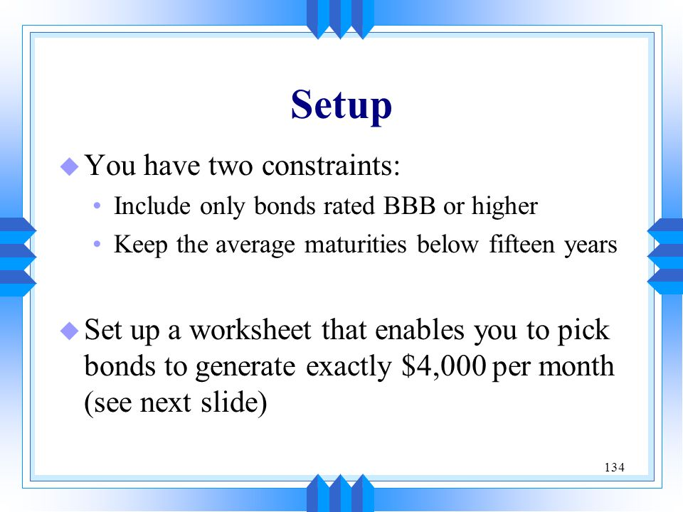 134 Setup u You have two constraints: Include only bonds rated BBB or higher Keep the average maturities below fifteen years u Set up a worksheet that