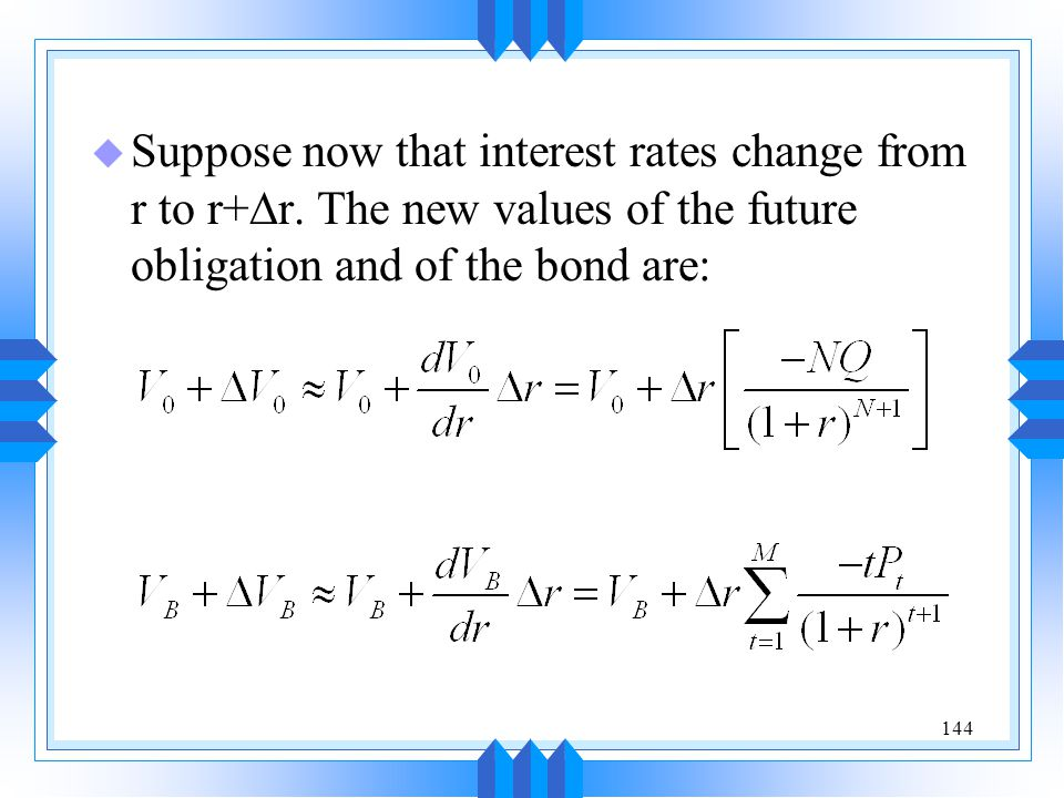 144  Suppose now that interest rates change from r to r+  r. The new values of the future obligation and of the bond are: