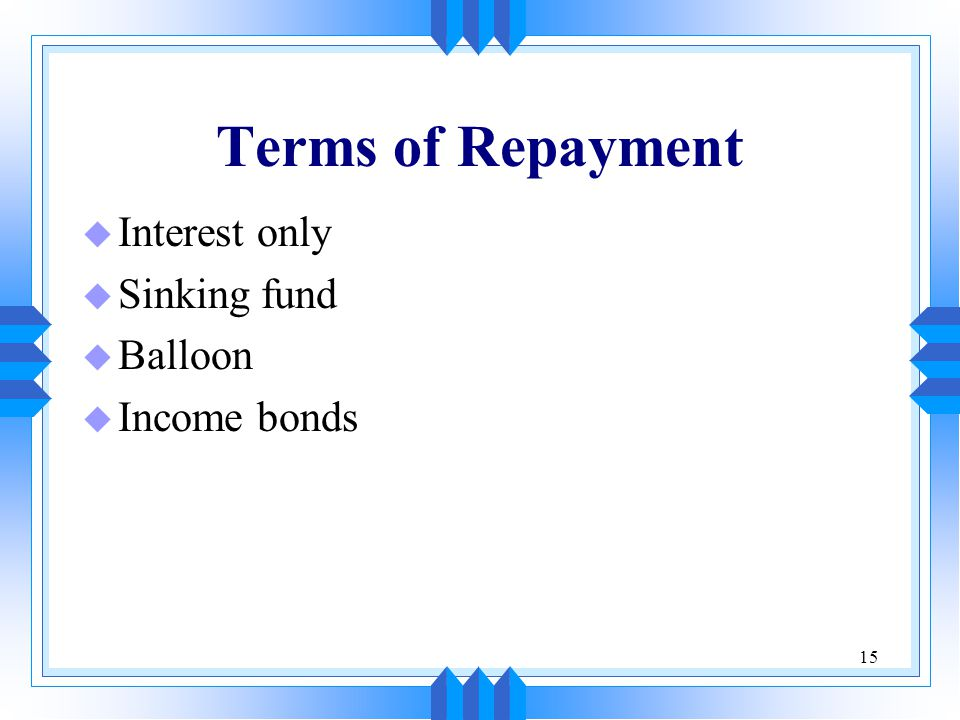 15 Terms of Repayment u Interest only u Sinking fund u Balloon u Income bonds