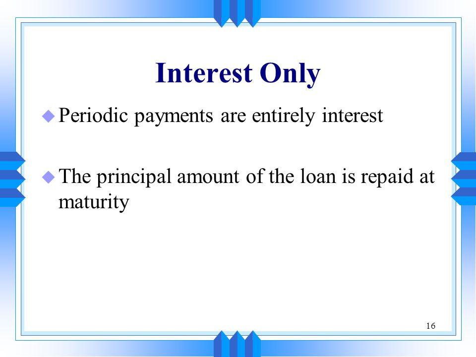 16 Interest Only u Periodic payments are entirely interest u The principal amount of the loan is repaid at maturity