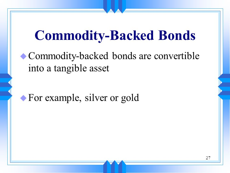 27 Commodity-Backed Bonds u Commodity-backed bonds are convertible into a tangible asset u For example, silver or gold