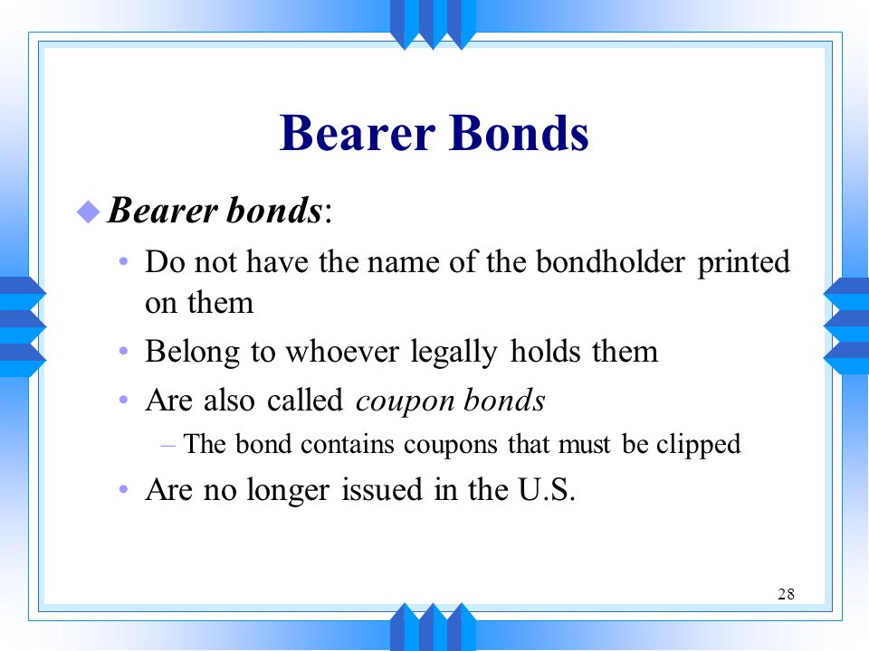 28 Bearer Bonds u Bearer bonds: Do not have the name of the bondholder printed on them Belong to whoever legally holds them Are also called coupon bon
