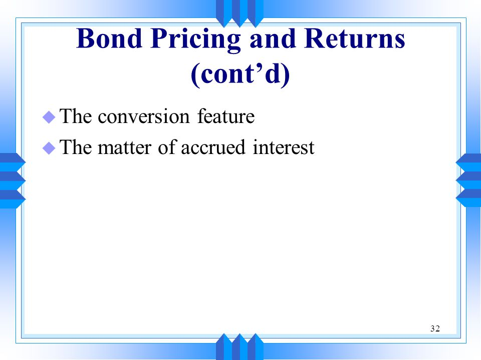 32 Bond Pricing and Returns (cont'd) u The conversion feature u The matter of accrued interest