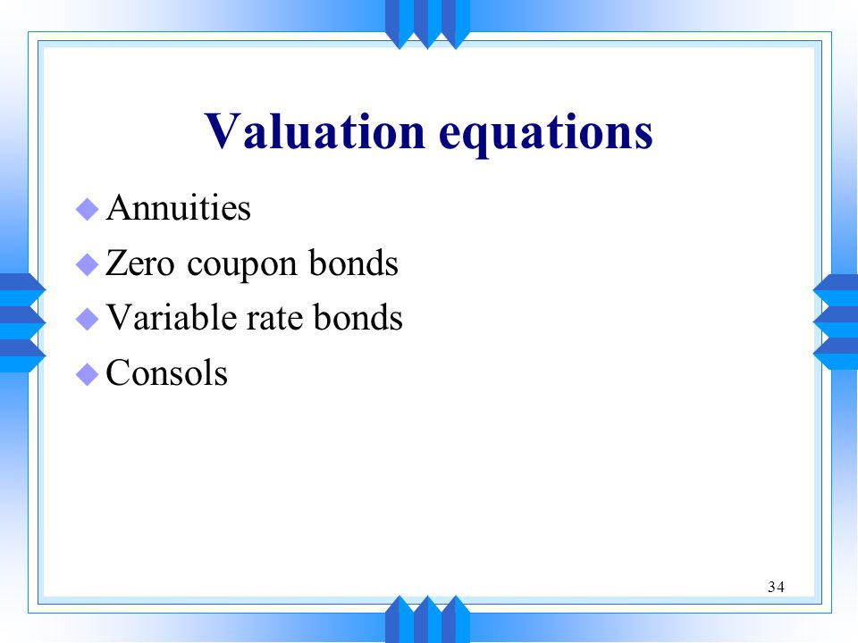 34 Valuation equations u Annuities u Zero coupon bonds u Variable rate bonds u Consols